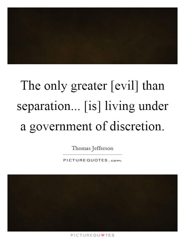 The only greater [evil] than separation... [is] living under a government of discretion Picture Quote #1