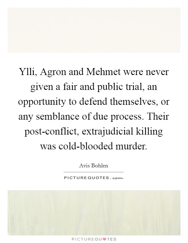 Ylli, Agron and Mehmet were never given a fair and public trial, an opportunity to defend themselves, or any semblance of due process. Their post-conflict, extrajudicial killing was cold-blooded murder Picture Quote #1