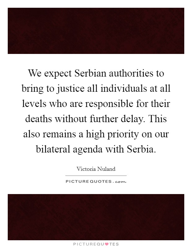 We expect Serbian authorities to bring to justice all individuals at all levels who are responsible for their deaths without further delay. This also remains a high priority on our bilateral agenda with Serbia Picture Quote #1
