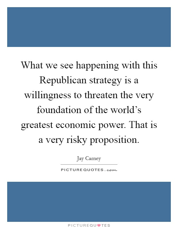 What we see happening with this Republican strategy is a willingness to threaten the very foundation of the world's greatest economic power. That is a very risky proposition Picture Quote #1