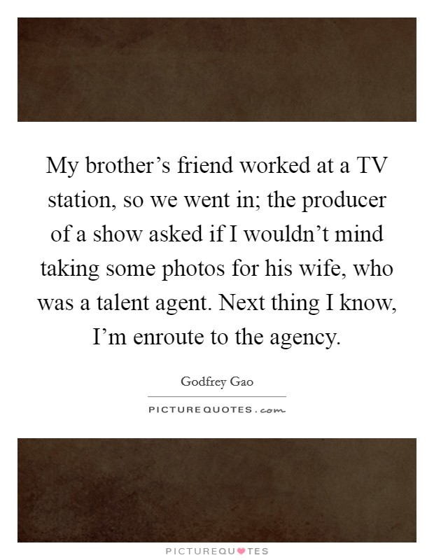 My brother's friend worked at a TV station, so we went in; the producer of a show asked if I wouldn't mind taking some photos for his wife, who was a talent agent. Next thing I know, I'm enroute to the agency Picture Quote #1