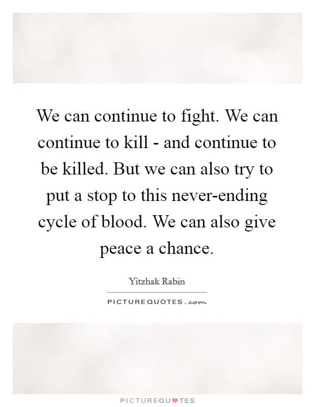 We can continue to fight. We can continue to kill - and continue to be killed. But we can also try to put a stop to this never-ending cycle of blood. We can also give peace a chance Picture Quote #1