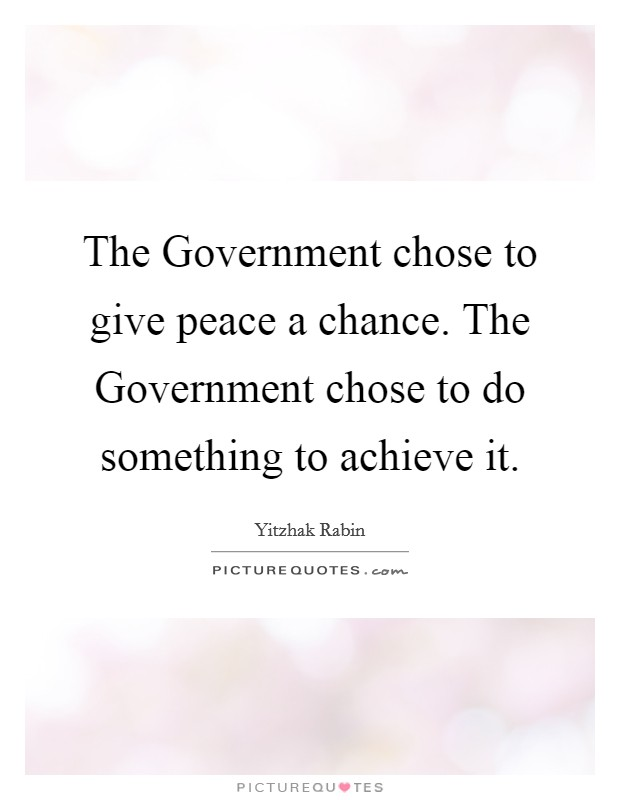 The Government chose to give peace a chance. The Government chose to do something to achieve it Picture Quote #1