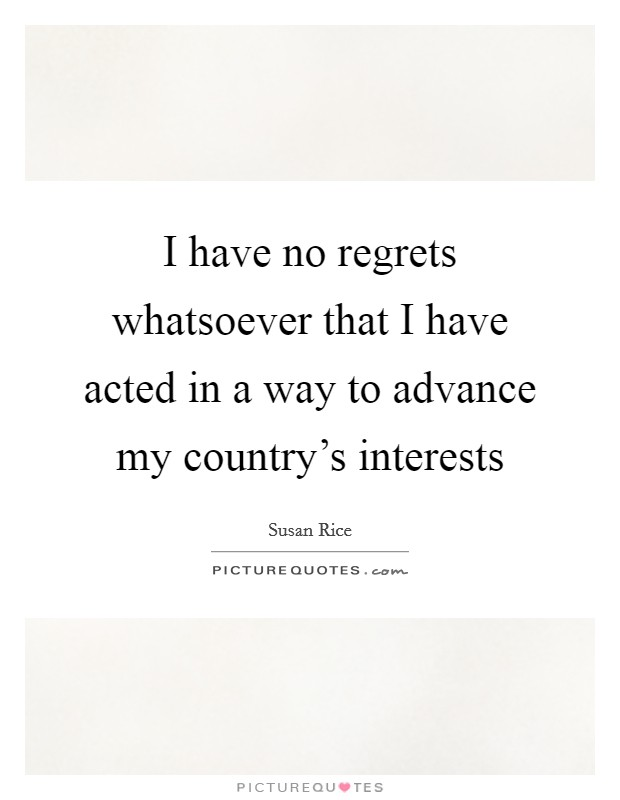 I have no regrets whatsoever that I have acted in a way to advance my country's interests Picture Quote #1
