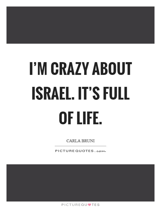 I'm crazy about Israel. It's full of life Picture Quote #1