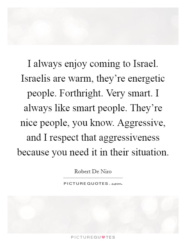 I always enjoy coming to Israel. Israelis are warm, they're energetic people. Forthright. Very smart. I always like smart people. They're nice people, you know. Aggressive, and I respect that aggressiveness because you need it in their situation Picture Quote #1