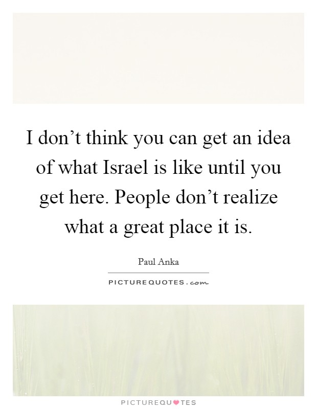 I don't think you can get an idea of what Israel is like until you get here. People don't realize what a great place it is Picture Quote #1