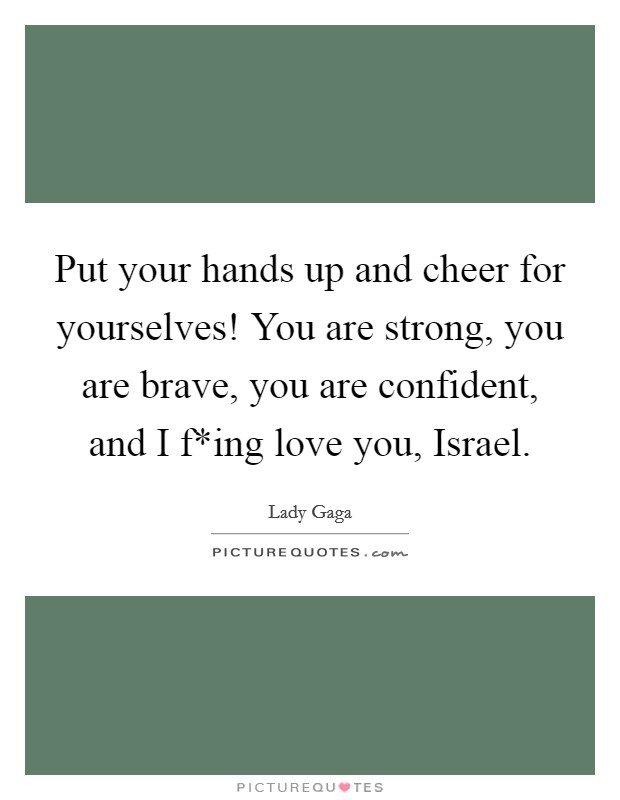Put your hands up and cheer for yourselves! You are strong, you are brave, you are confident, and I f*ing love you, Israel Picture Quote #1