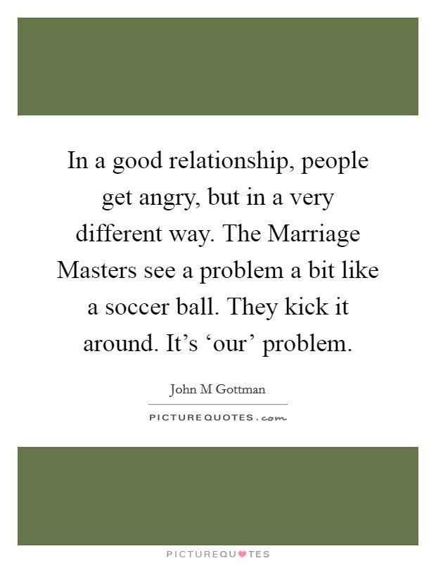 In a good relationship, people get angry, but in a very different way. The Marriage Masters see a problem a bit like a soccer ball. They kick it around. It's 'our' problem Picture Quote #1