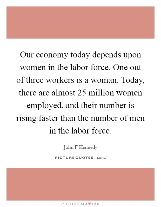 Our economy today depends upon women in the labor force. One out of three workers is a woman. Today, there are almost 25 million women employed, and their number is rising faster than the number of men in the labor force Picture Quote #1