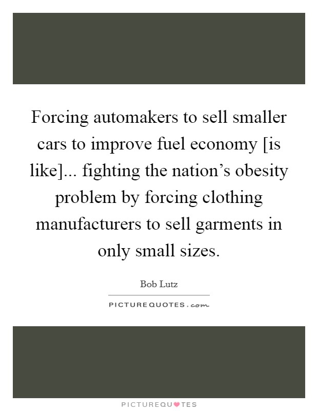 Forcing automakers to sell smaller cars to improve fuel economy [is like]... fighting the nation's obesity problem by forcing clothing manufacturers to sell garments in only small sizes Picture Quote #1