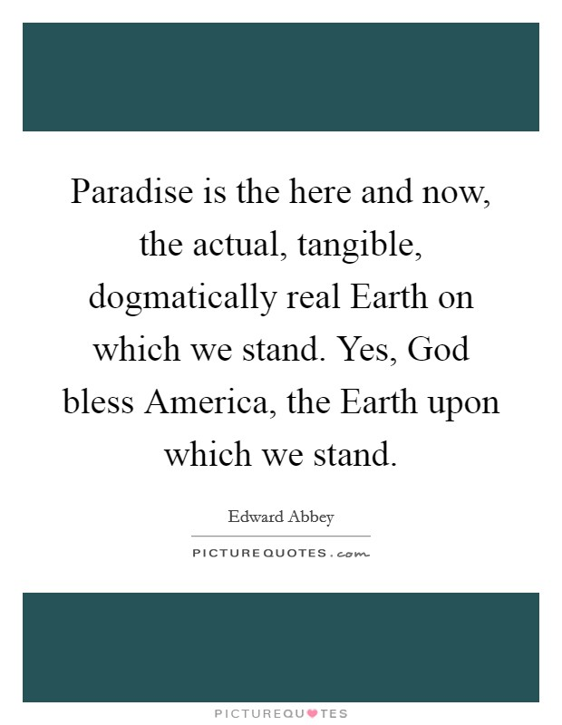 Paradise is the here and now, the actual, tangible, dogmatically real Earth on which we stand. Yes, God bless America, the Earth upon which we stand Picture Quote #1