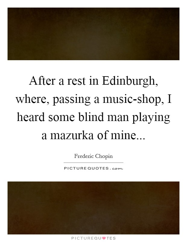 After a rest in Edinburgh, where, passing a music-shop, I heard some blind man playing a mazurka of mine Picture Quote #1