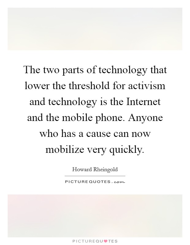 The two parts of technology that lower the threshold for activism and technology is the Internet and the mobile phone. Anyone who has a cause can now mobilize very quickly Picture Quote #1