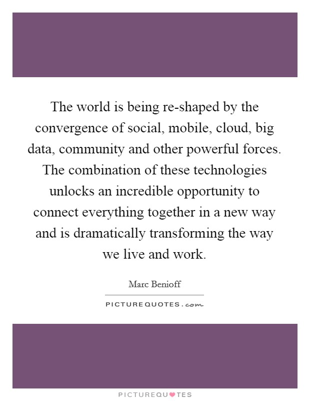 The world is being re-shaped by the convergence of social, mobile, cloud, big data, community and other powerful forces. The combination of these technologies unlocks an incredible opportunity to connect everything together in a new way and is dramatically transforming the way we live and work Picture Quote #1