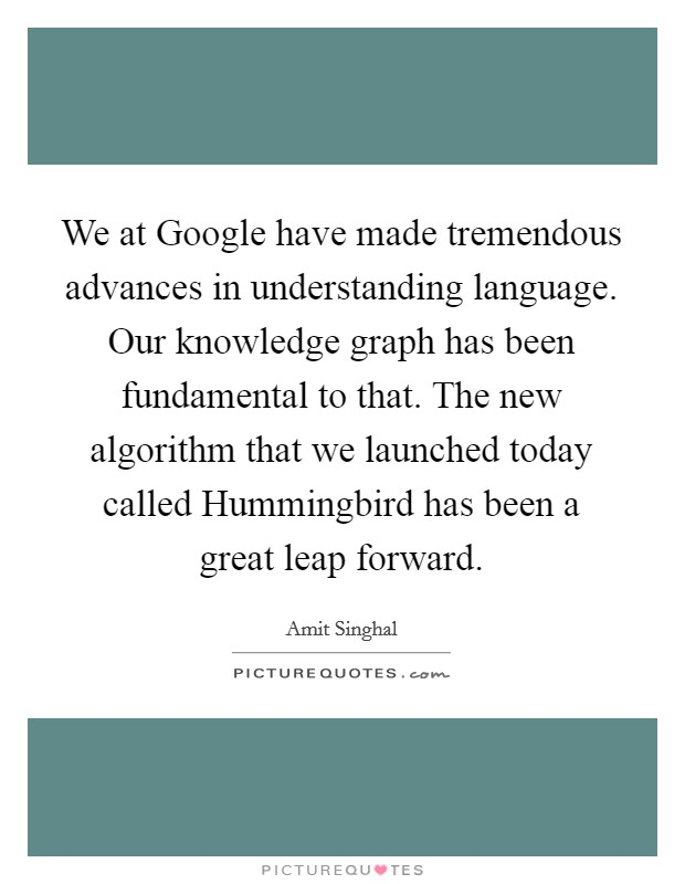 We at Google have made tremendous advances in understanding language. Our knowledge graph has been fundamental to that. The new algorithm that we launched today called Hummingbird has been a great leap forward Picture Quote #1
