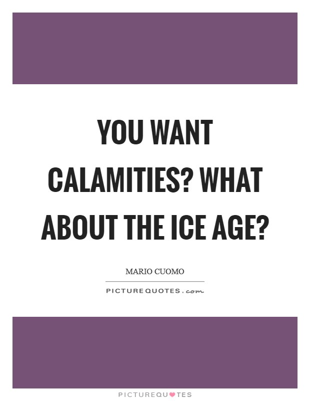 You want calamities? What about the Ice Age? Picture Quote #1