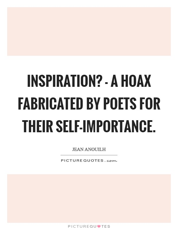 Inspiration? - a hoax fabricated by poets for their self-importance Picture Quote #1