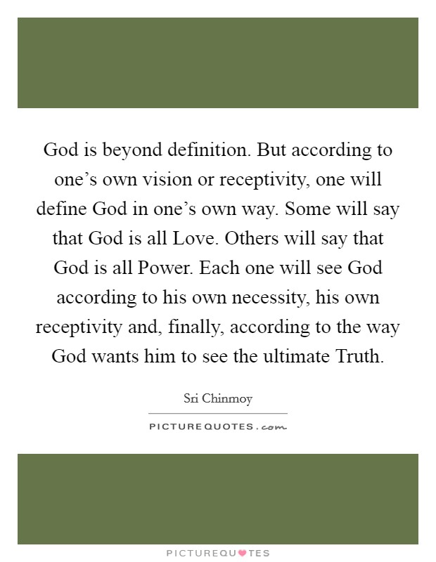 God is beyond definition. But according to one's own vision or receptivity, one will define God in one's own way. Some will say that God is all Love. Others will say that God is all Power. Each one will see God according to his own necessity, his own receptivity and, finally, according to the way God wants him to see the ultimate Truth Picture Quote #1