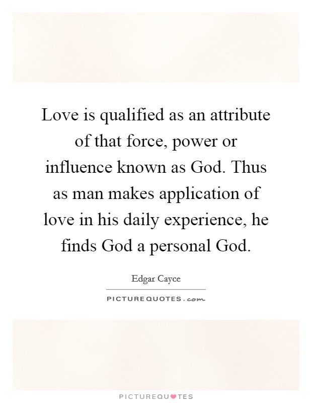Love is qualified as an attribute of that force, power or influence known as God. Thus as man makes application of love in his daily experience, he finds God a personal God Picture Quote #1