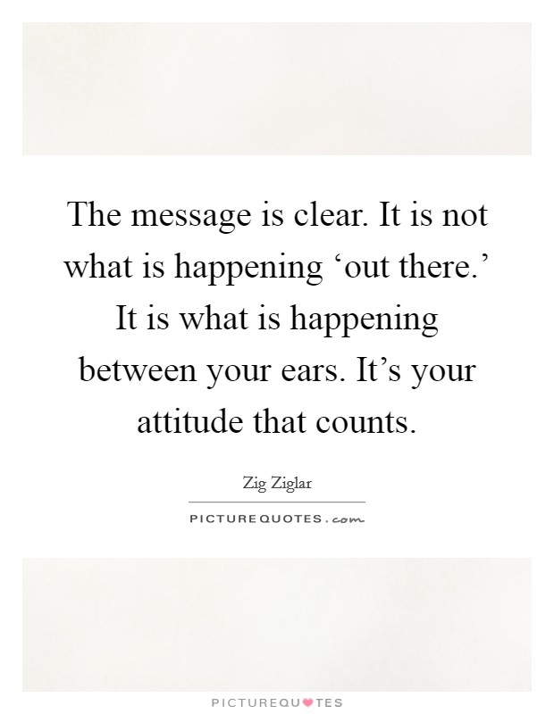 The message is clear. It is not what is happening 'out there.' It is what is happening between your ears. It's your attitude that counts Picture Quote #1