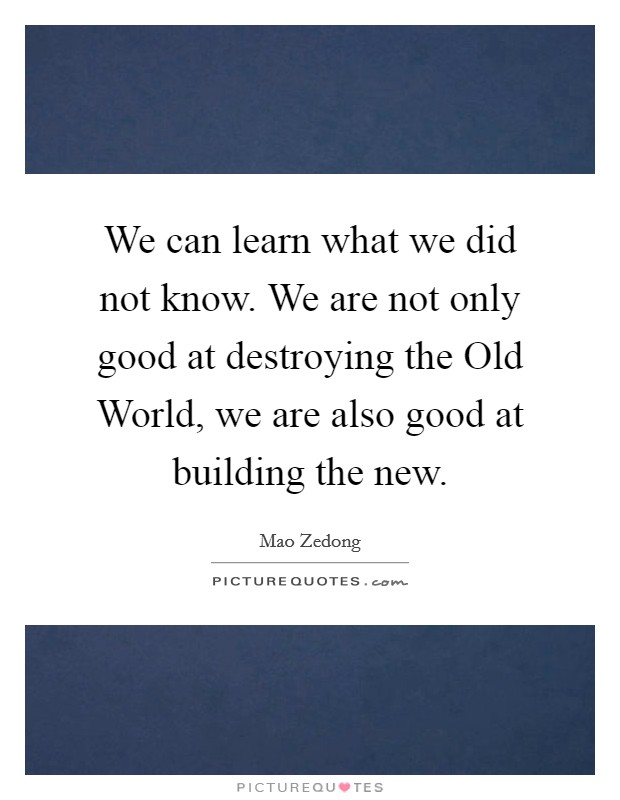 We can learn what we did not know. We are not only good at destroying the Old World, we are also good at building the new Picture Quote #1