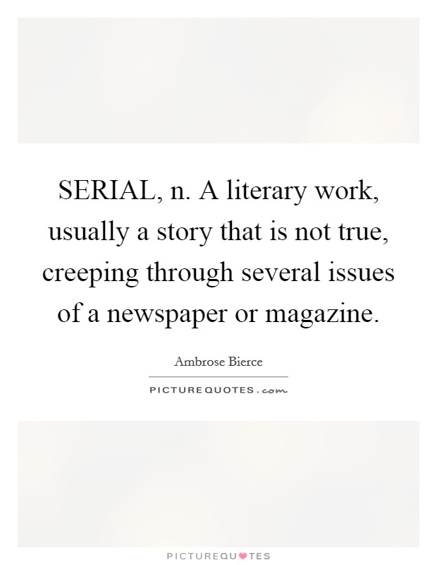 SERIAL, n. A literary work, usually a story that is not true, creeping through several issues of a newspaper or magazine Picture Quote #1