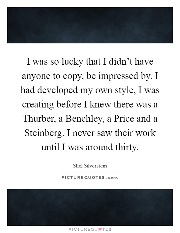 I was so lucky that I didn't have anyone to copy, be impressed by. I had developed my own style, I was creating before I knew there was a Thurber, a Benchley, a Price and a Steinberg. I never saw their work until I was around thirty Picture Quote #1