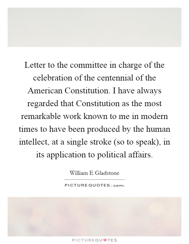Letter to the committee in charge of the celebration of the centennial of the American Constitution. I have always regarded that Constitution as the most remarkable work known to me in modern times to have been produced by the human intellect, at a single stroke (so to speak), in its application to political affairs Picture Quote #1