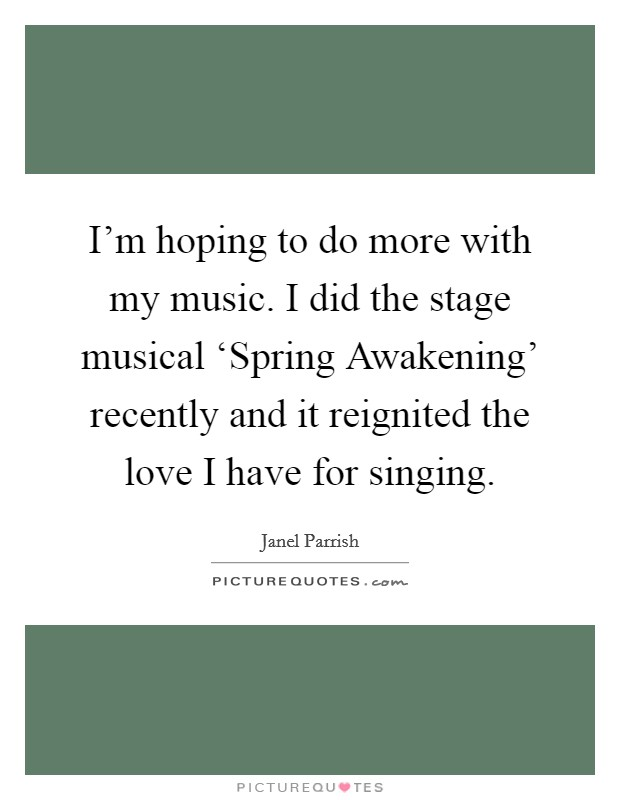 I'm hoping to do more with my music. I did the stage musical 'Spring Awakening' recently and it reignited the love I have for singing Picture Quote #1