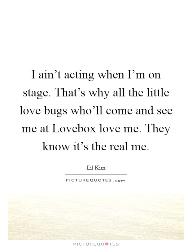 I ain't acting when I'm on stage. That's why all the little love bugs who'll come and see me at Lovebox love me. They know it's the real me Picture Quote #1
