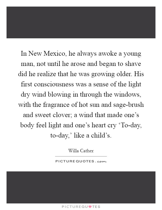 In New Mexico, he always awoke a young man, not until he arose and began to shave did he realize that he was growing older. His first consciousness was a sense of the light dry wind blowing in through the windows, with the fragrance of hot sun and sage-brush and sweet clover; a wind that made one's body feel light and one's heart cry 'To-day, to-day,' like a child's Picture Quote #1