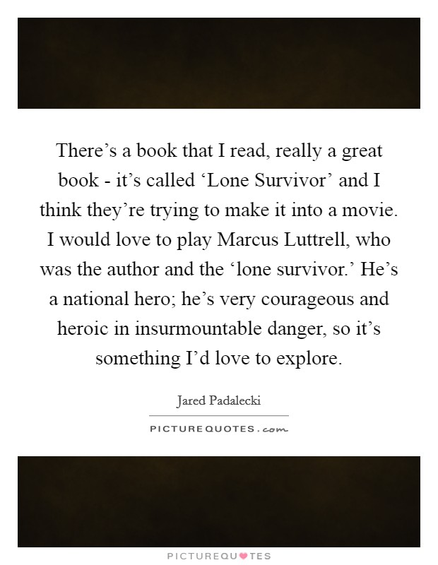 There's a book that I read, really a great book - it's called 'Lone Survivor' and I think they're trying to make it into a movie. I would love to play Marcus Luttrell, who was the author and the 'lone survivor.' He's a national hero; he's very courageous and heroic in insurmountable danger, so it's something I'd love to explore Picture Quote #1