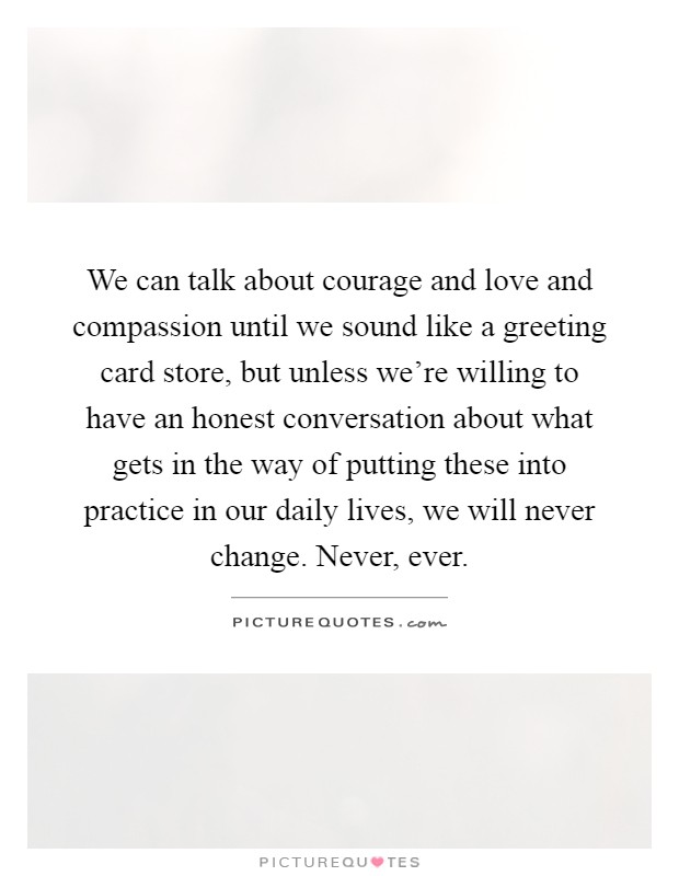 We can talk about courage and love and compassion until we sound like a greeting card store, but unless we're willing to have an honest conversation about what gets in the way of putting these into practice in our daily lives, we will never change. Never, ever Picture Quote #1