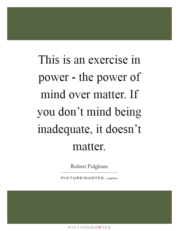This is an exercise in power - the power of mind over matter. If you don't mind being inadequate, it doesn't matter Picture Quote #1