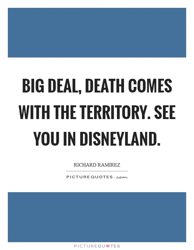 Big deal, death comes with the territory. See you in Disneyland Picture Quote #1