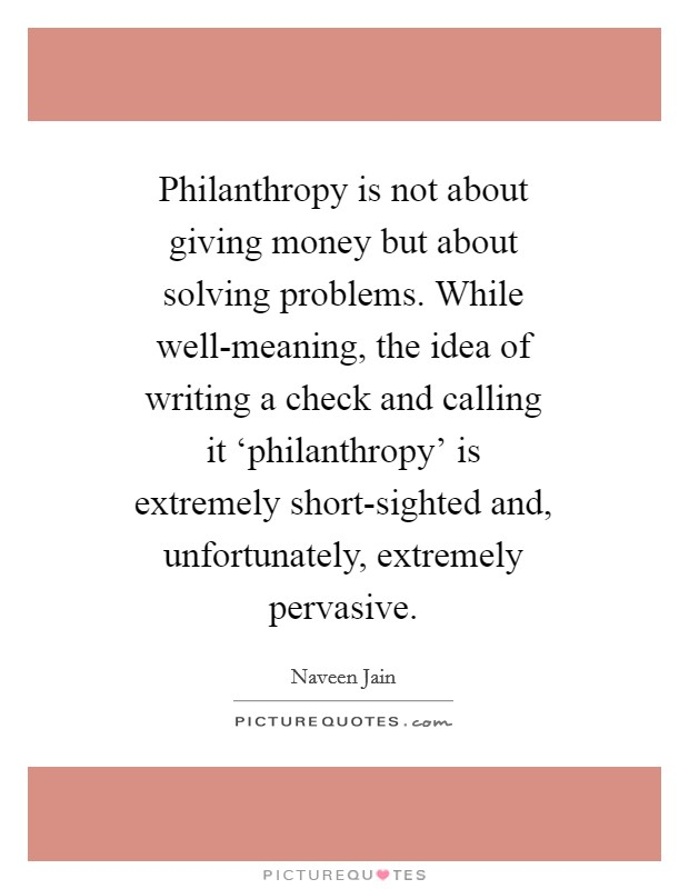 Philanthropy is not about giving money but about solving problems. While well-meaning, the idea of writing a check and calling it 'philanthropy' is extremely short-sighted and, unfortunately, extremely pervasive Picture Quote #1