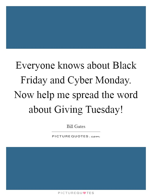 Everyone knows about Black Friday and Cyber Monday. Now help me spread the word about Giving Tuesday! Picture Quote #1