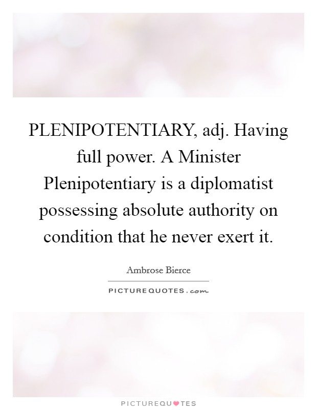 PLENIPOTENTIARY, adj. Having full power. A Minister Plenipotentiary is a diplomatist possessing absolute authority on condition that he never exert it Picture Quote #1