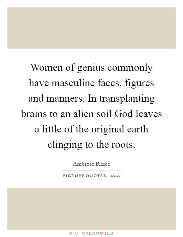 Women of genius commonly have masculine faces, figures and manners. In transplanting brains to an alien soil God leaves a little of the original earth clinging to the roots Picture Quote #1