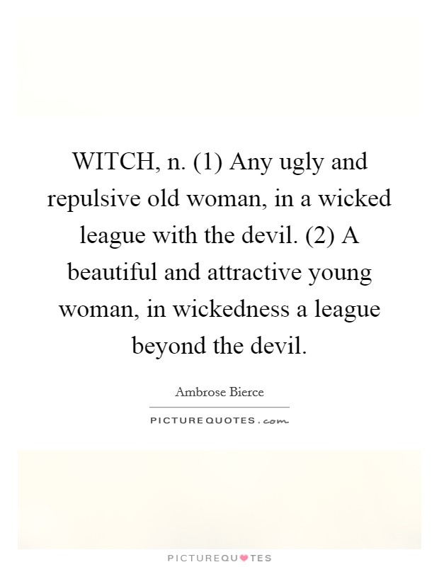 WITCH, n. (1) Any ugly and repulsive old woman, in a wicked league with the devil. (2) A beautiful and attractive young woman, in wickedness a league beyond the devil Picture Quote #1