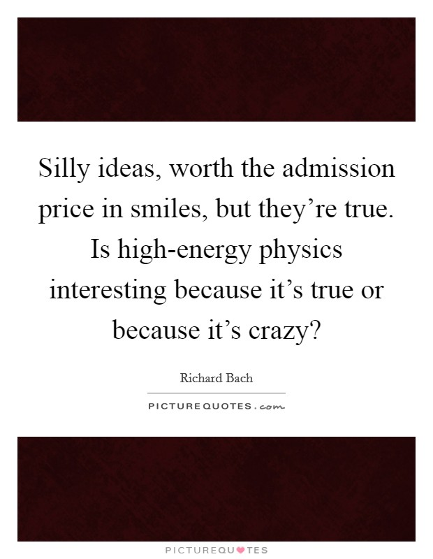 Silly ideas, worth the admission price in smiles, but they're true. Is high-energy physics interesting because it's true or because it's crazy? Picture Quote #1