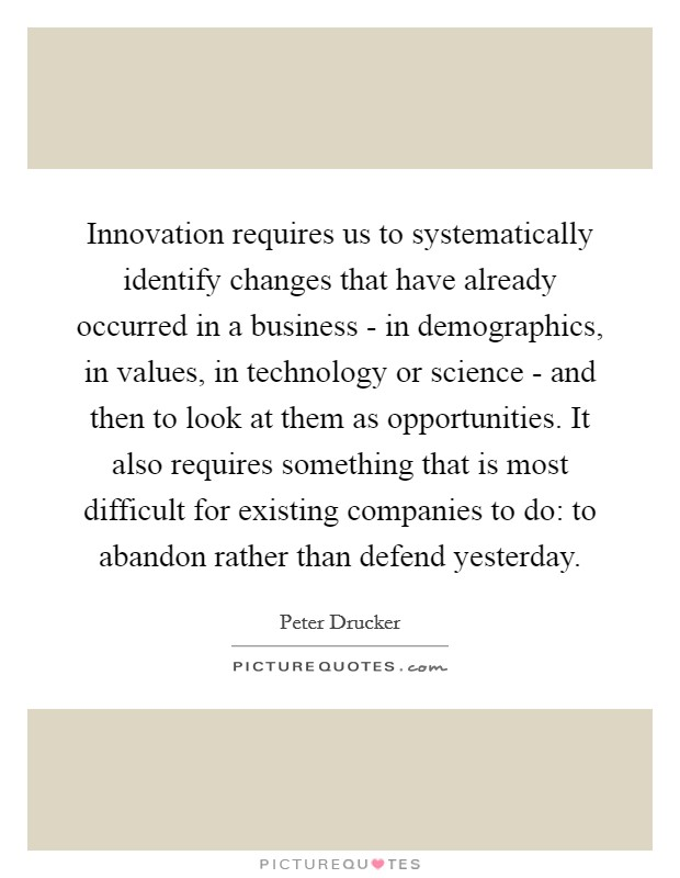 Innovation requires us to systematically identify changes that have already occurred in a business - in demographics, in values, in technology or science - and then to look at them as opportunities. It also requires something that is most difficult for existing companies to do: to abandon rather than defend yesterday Picture Quote #1