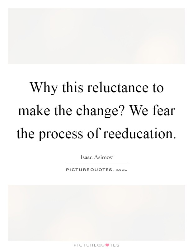 Why this reluctance to make the change? We fear the process of reeducation Picture Quote #1