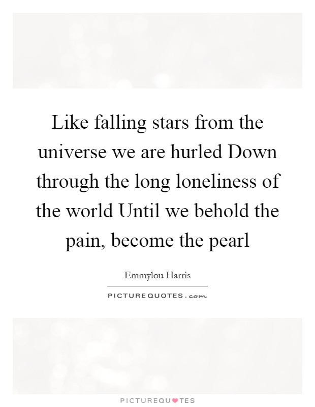 Like falling stars from the universe we are hurled Down through the long loneliness of the world Until we behold the pain, become the pearl Picture Quote #1