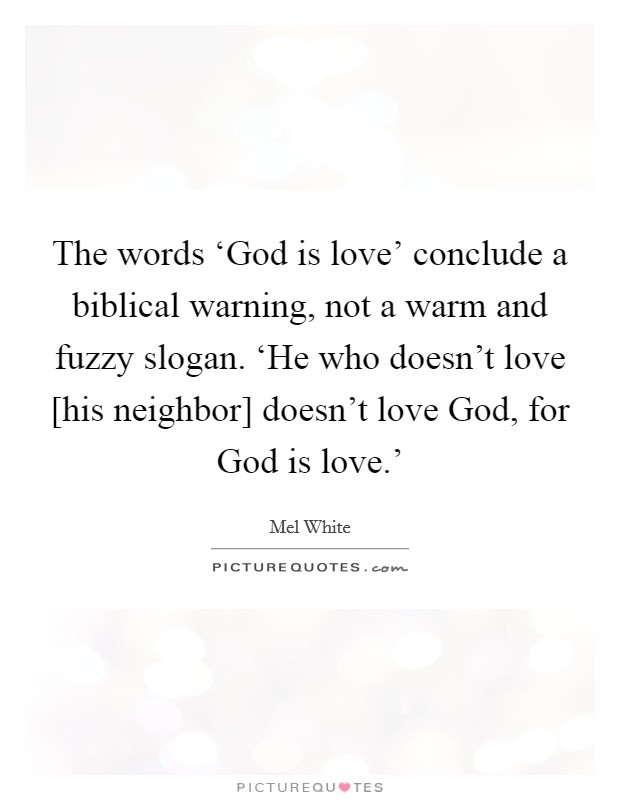 The words 'God is love' conclude a biblical warning, not a warm and fuzzy slogan. 'He who doesn't love [his neighbor] doesn't love God, for God is love.' Picture Quote #1