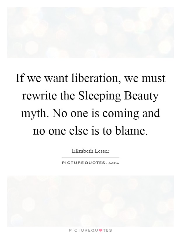If we want liberation, we must rewrite the Sleeping Beauty myth. No one is coming and no one else is to blame Picture Quote #1