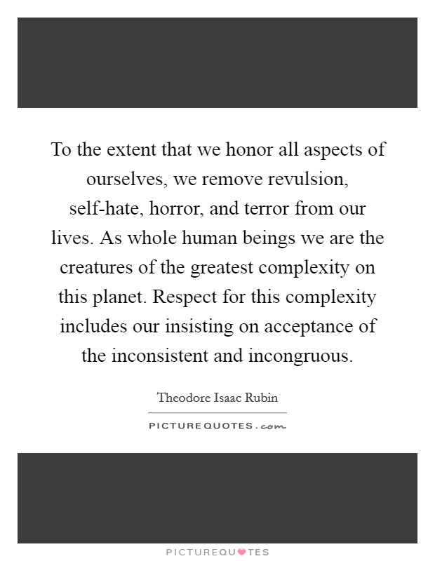 To the extent that we honor all aspects of ourselves, we remove revulsion, self-hate, horror, and terror from our lives. As whole human beings we are the creatures of the greatest complexity on this planet. Respect for this complexity includes our insisting on acceptance of the inconsistent and incongruous Picture Quote #1