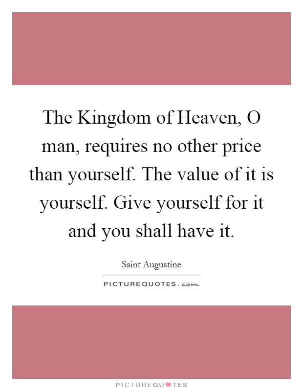 The Kingdom of Heaven, O man, requires no other price than yourself. The value of it is yourself. Give yourself for it and you shall have it Picture Quote #1