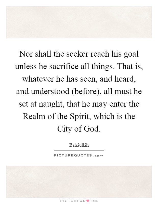 Nor shall the seeker reach his goal unless he sacrifice all things. That is, whatever he has seen, and heard, and understood (before), all must he set at naught, that he may enter the Realm of the Spirit, which is the City of God Picture Quote #1